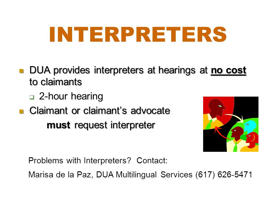 Interpreters DUA provides interpreters at hearings at no cost to claimants. 2-hour hearing. Claimant or claimant's advocate.