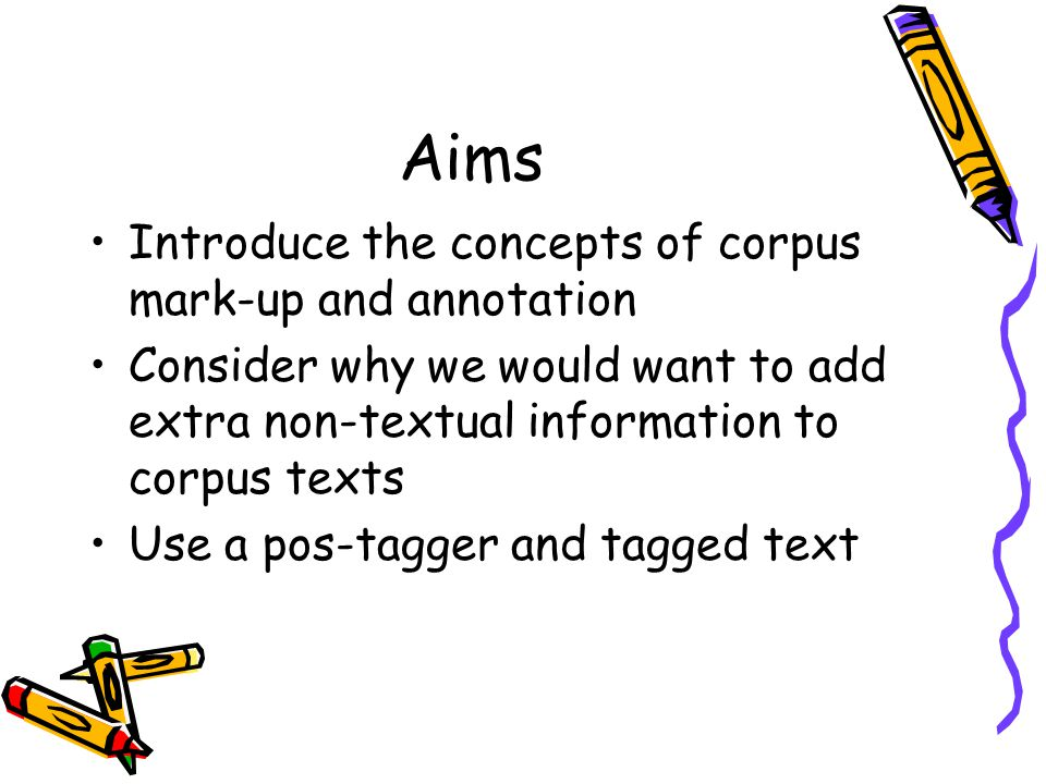 Aims Introduce the concepts of corpus mark-up and annotation