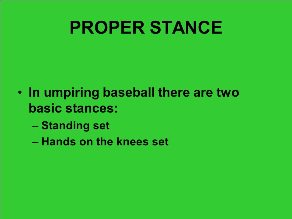 PROPER STANCE In umpiring baseball there are two basic stances: