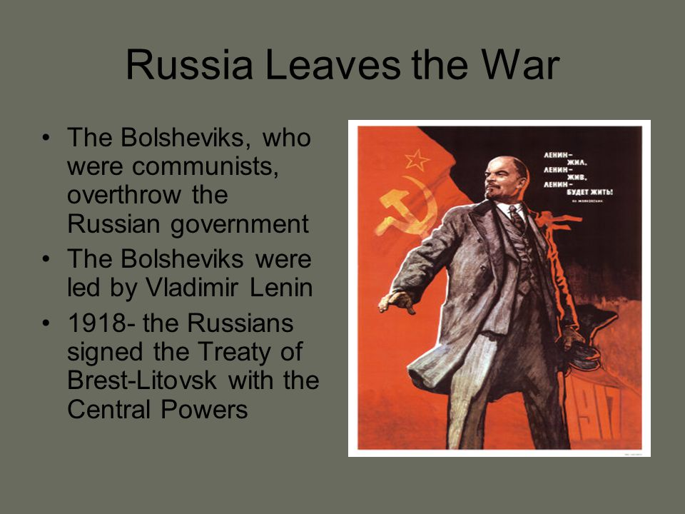 Russia Leaves the War The Bolsheviks, who were communists, overthrow the Russian government. The Bolsheviks were led by Vladimir Lenin.