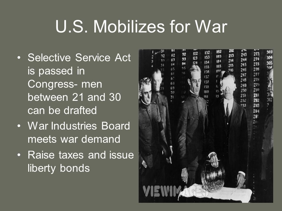 U.S. Mobilizes for War Selective Service Act is passed in Congress- men between 21 and 30 can be drafted.