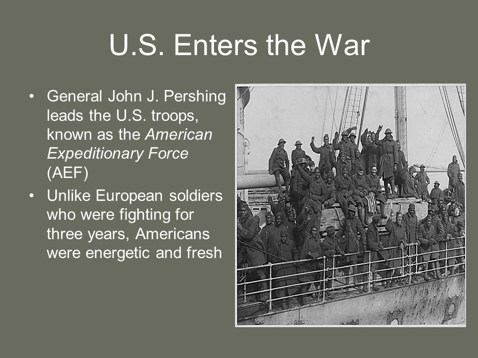 U.S. Enters the War General John J. Pershing leads the U.S. troops, known as the American Expeditionary Force (AEF)