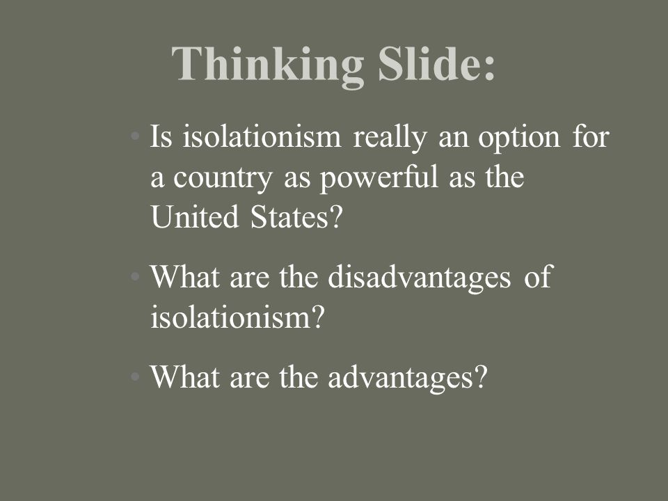Thinking Slide: Is isolationism really an option for a country as powerful as the United States What are the disadvantages of isolationism