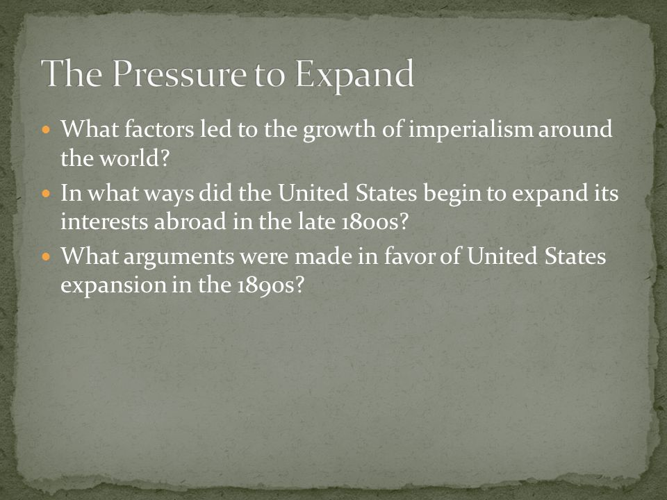 The Pressure to Expand What factors led to the growth of imperialism around the world