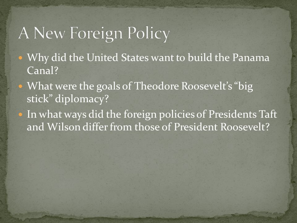 A New Foreign Policy Why did the United States want to build the Panama Canal What were the goals of Theodore Roosevelt's big stick diplomacy