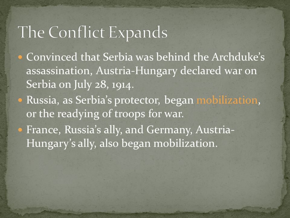The Conflict Expands Convinced that Serbia was behind the Archduke's assassination, Austria-Hungary declared war on Serbia on July 28, 1914.