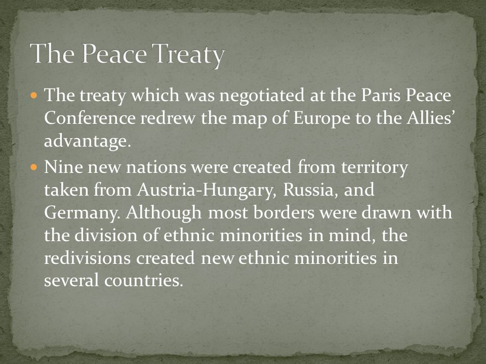 The Peace Treaty The treaty which was negotiated at the Paris Peace Conference redrew the map of Europe to the Allies' advantage.