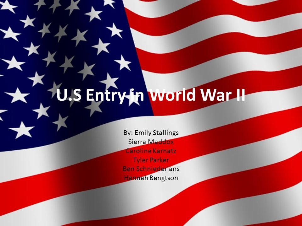 U.S Entry in World War II By: Emily Stallings Sierra Maddox