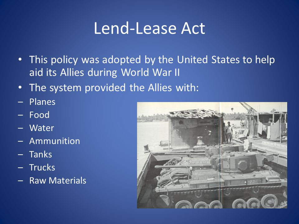 Lend-Lease Act This policy was adopted by the United States to help aid its Allies during World War II.