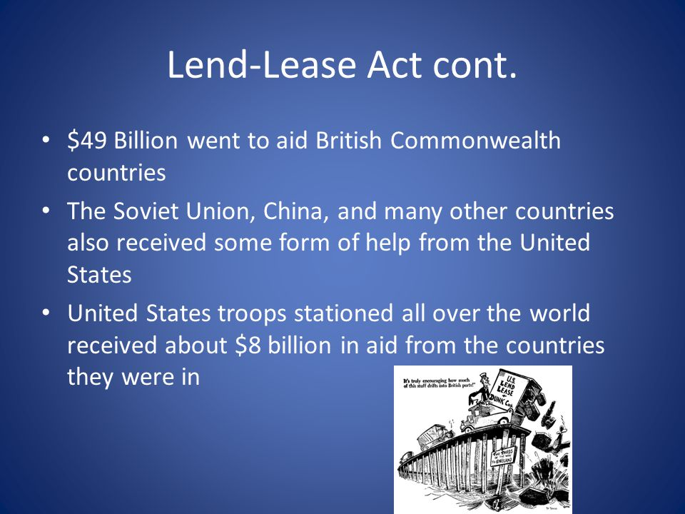 Lend-Lease Act cont. $49 Billion went to aid British Commonwealth countries.