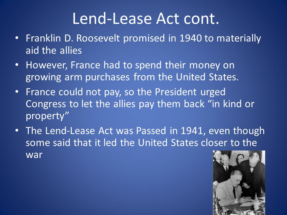 Lend-Lease Act cont. Franklin D. Roosevelt promised in 1940 to materially aid the allies.