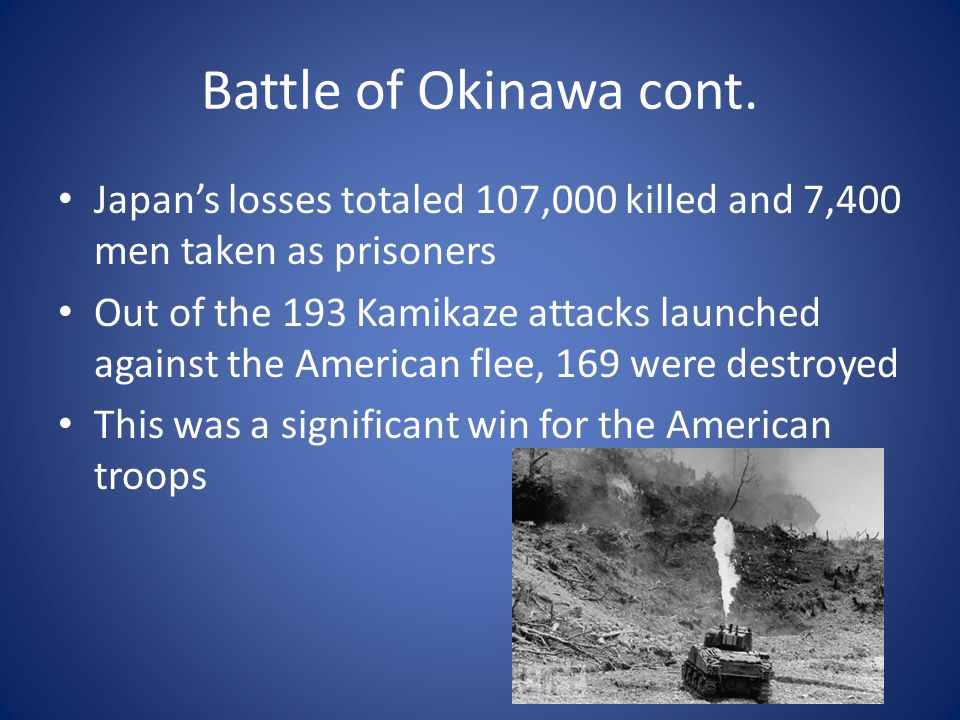 Battle of Okinawa cont. Japan's losses totaled 107,000 killed and 7,400 men taken as prisoners.