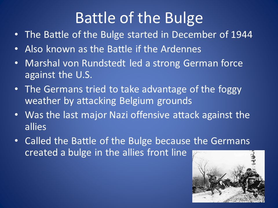 Battle of the Bulge The Battle of the Bulge started in December of 1944. Also known as the Battle if the Ardennes.