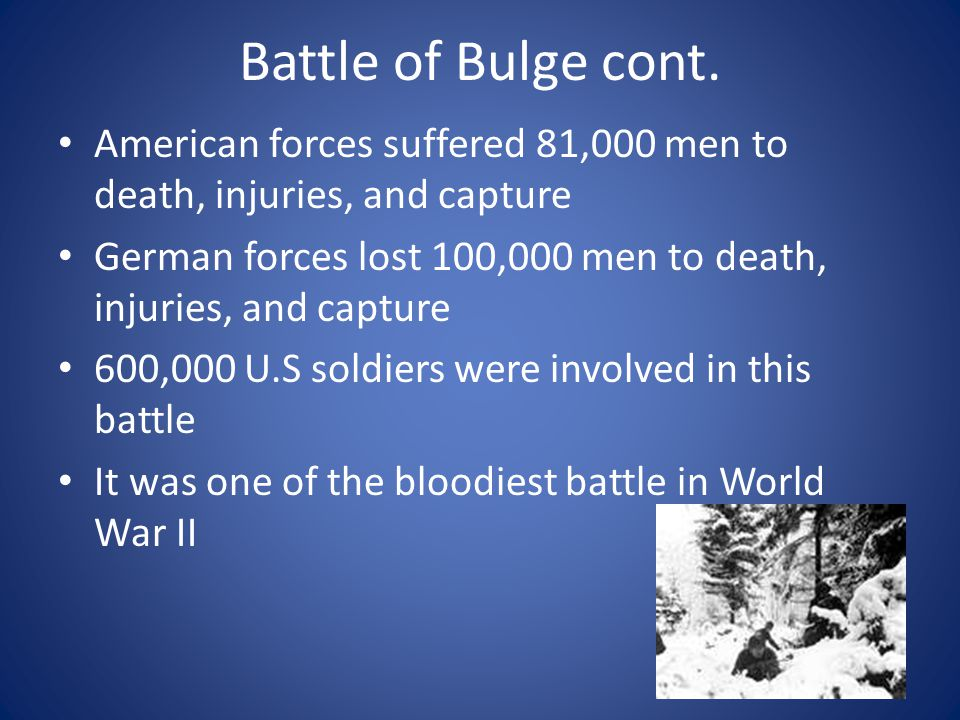 Battle of Bulge cont. American forces suffered 81,000 men to death, injuries, and capture.