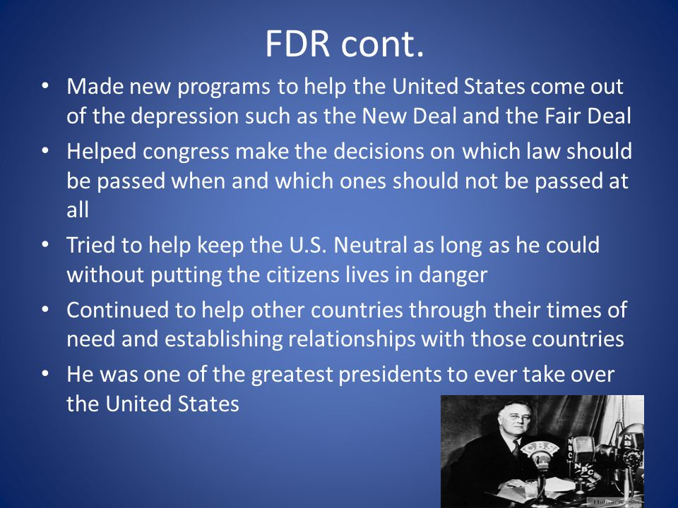 FDR cont. Made new programs to help the United States come out of the depression such as the New Deal and the Fair Deal.