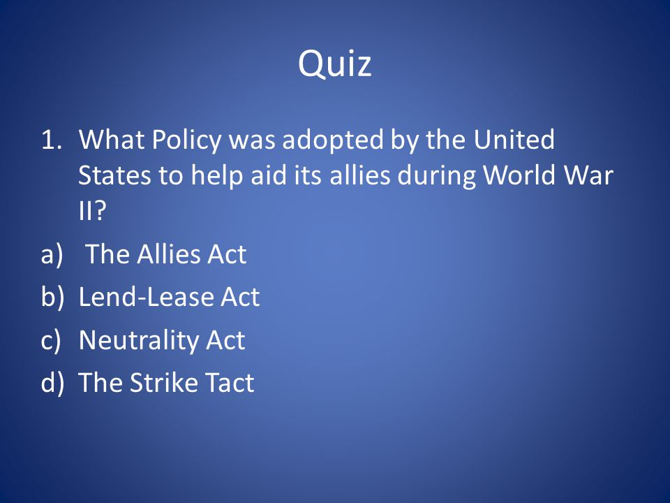 Quiz What Policy was adopted by the United States to help aid its allies during World War II The Allies Act.