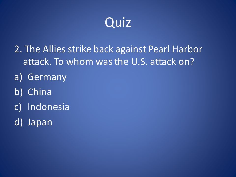 Quiz 2. The Allies strike back against Pearl Harbor attack. To whom was the U.S. attack on Germany.