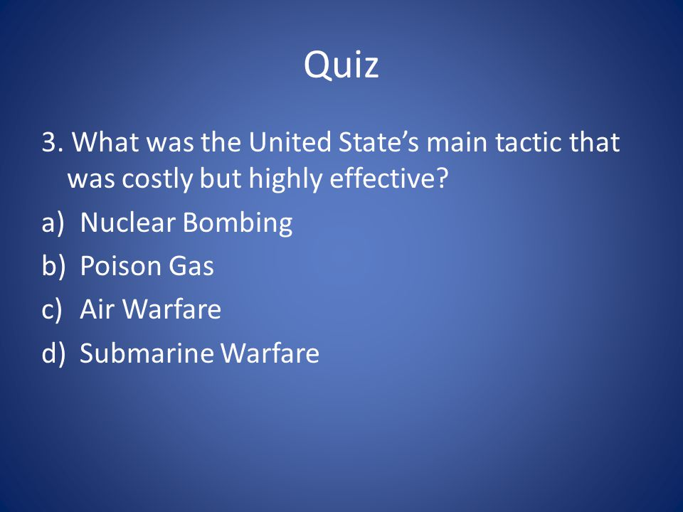 Quiz 3. What was the United State's main tactic that was costly but highly effective Nuclear Bombing.