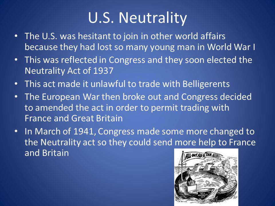 U.S. Neutrality The U.S. was hesitant to join in other world affairs because they had lost so many young man in World War I.