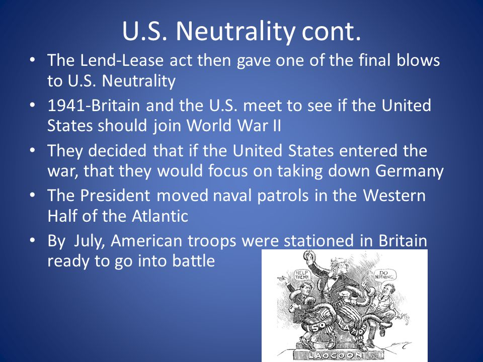 U.S. Neutrality cont. The Lend-Lease act then gave one of the final blows to U.S. Neutrality.