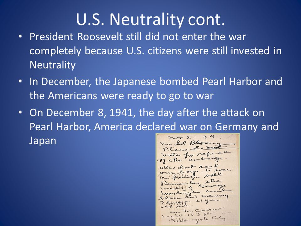 U.S. Neutrality cont. President Roosevelt still did not enter the war completely because U.S. citizens were still invested in Neutrality.