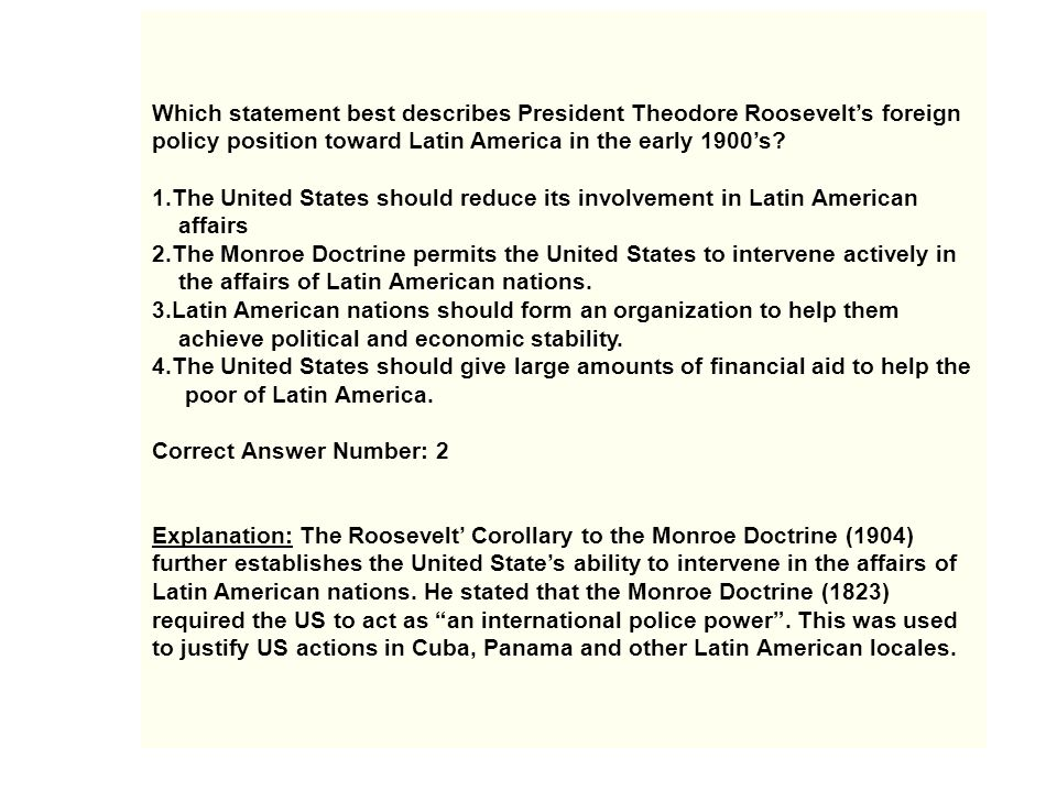 Which statement best describes President Theodore Roosevelt's foreign policy position toward Latin America in the early 1900's