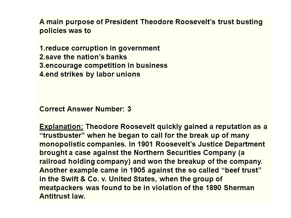 A main purpose of President Theodore Roosevelt's trust busting policies was to
