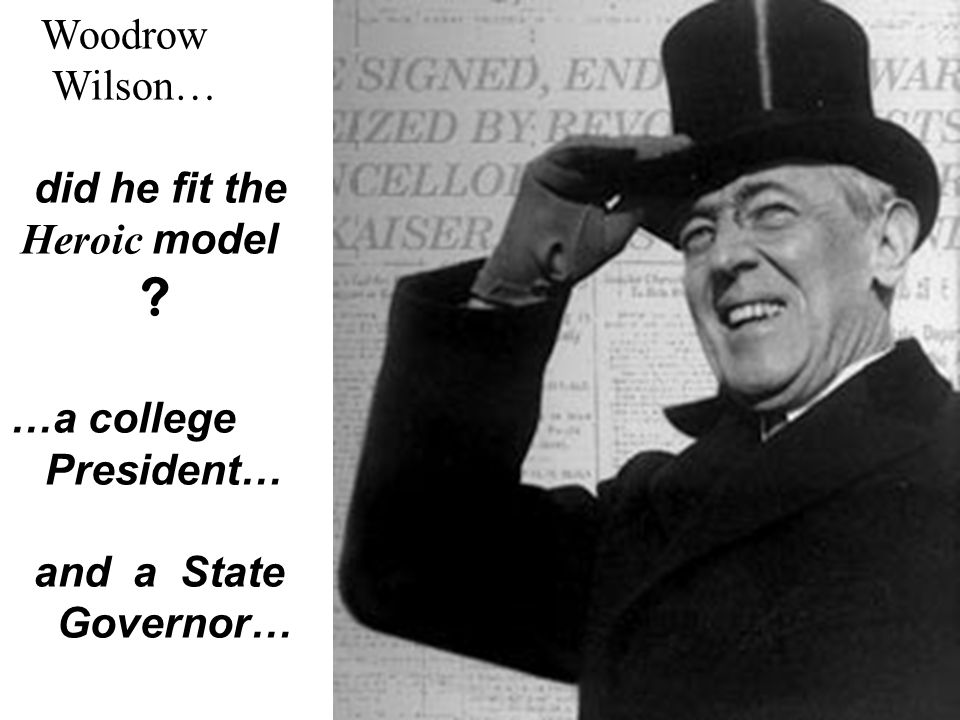 Woodrow Wilson… did he fit the Heroic model …a college President… and a State Governor…