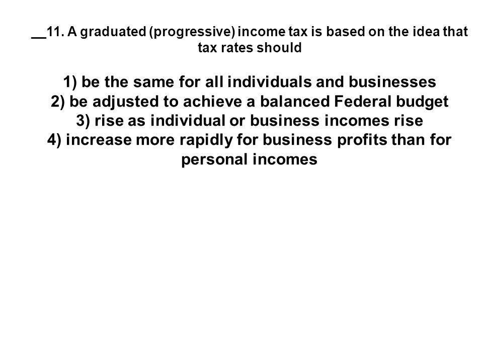 __11. A graduated (progressive) income tax is based on the idea that tax rates should