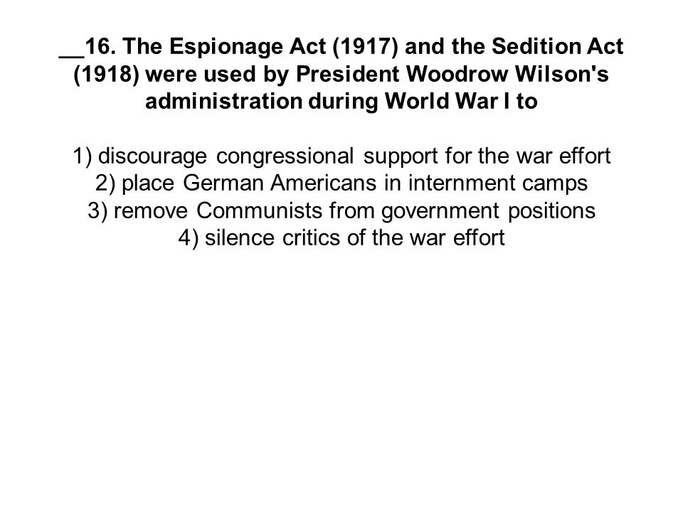 __16. The Espionage Act (1917) and the Sedition Act (1918) were used by President Woodrow Wilson s administration during World War I to