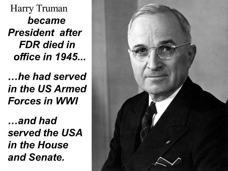 Harry Truman became President after. FDR died in. office in 1945... …he had served. in the US Armed.