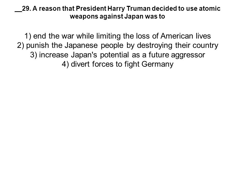 __29. A reason that President Harry Truman decided to use atomic weapons against Japan was to