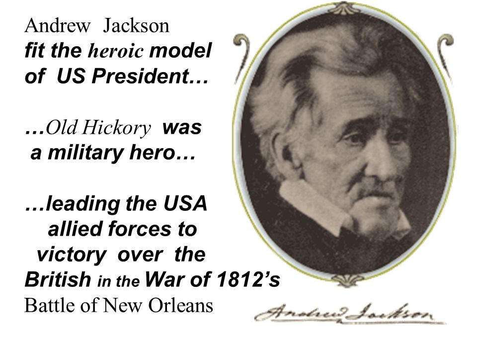 Andrew Jackson fit the heroic model. of US President… …Old Hickory was. a military hero… …leading the USA.