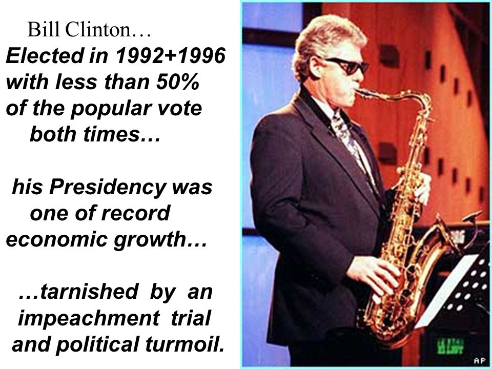 Bill Clinton… Elected in 1992+1996. with less than 50% of the popular vote. both times… his Presidency was.