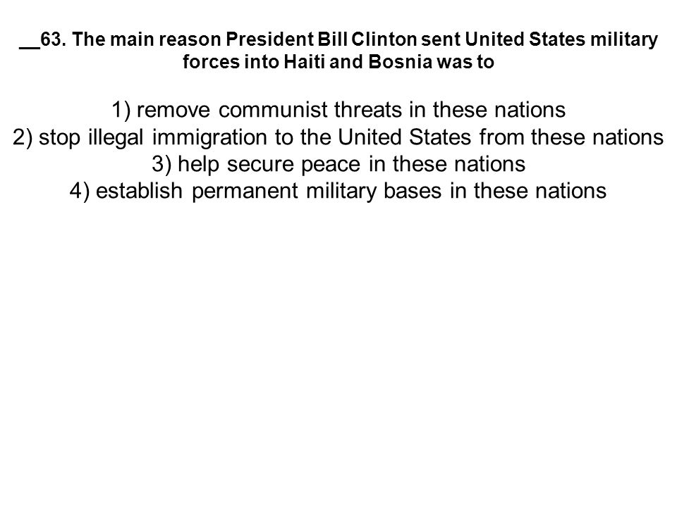 __63. The main reason President Bill Clinton sent United States military forces into Haiti and Bosnia was to