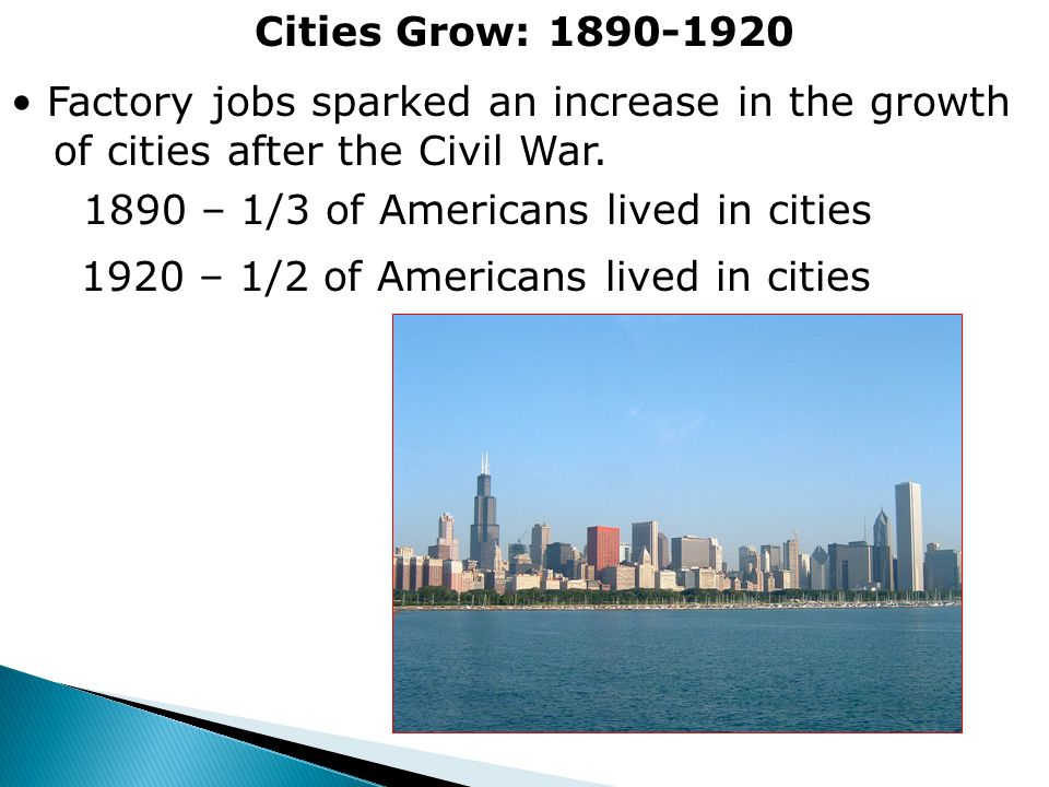 Cities Grow: 1890-1920 Factory jobs sparked an increase in the growth. of cities after the Civil War.