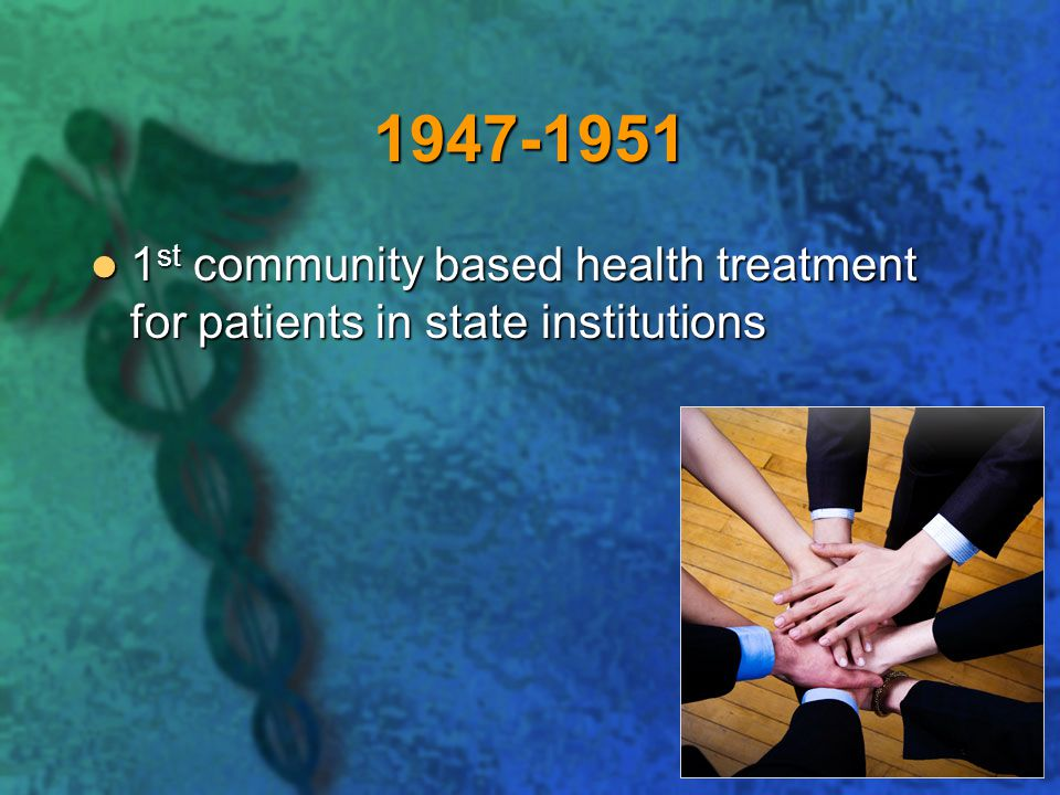 1947-1951 1st community based health treatment for patients in state institutions