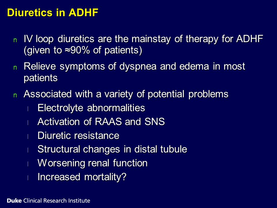 Diuretics in ADHF IV loop diuretics are the mainstay of therapy for ADHF (given to ≈90% of patients)
