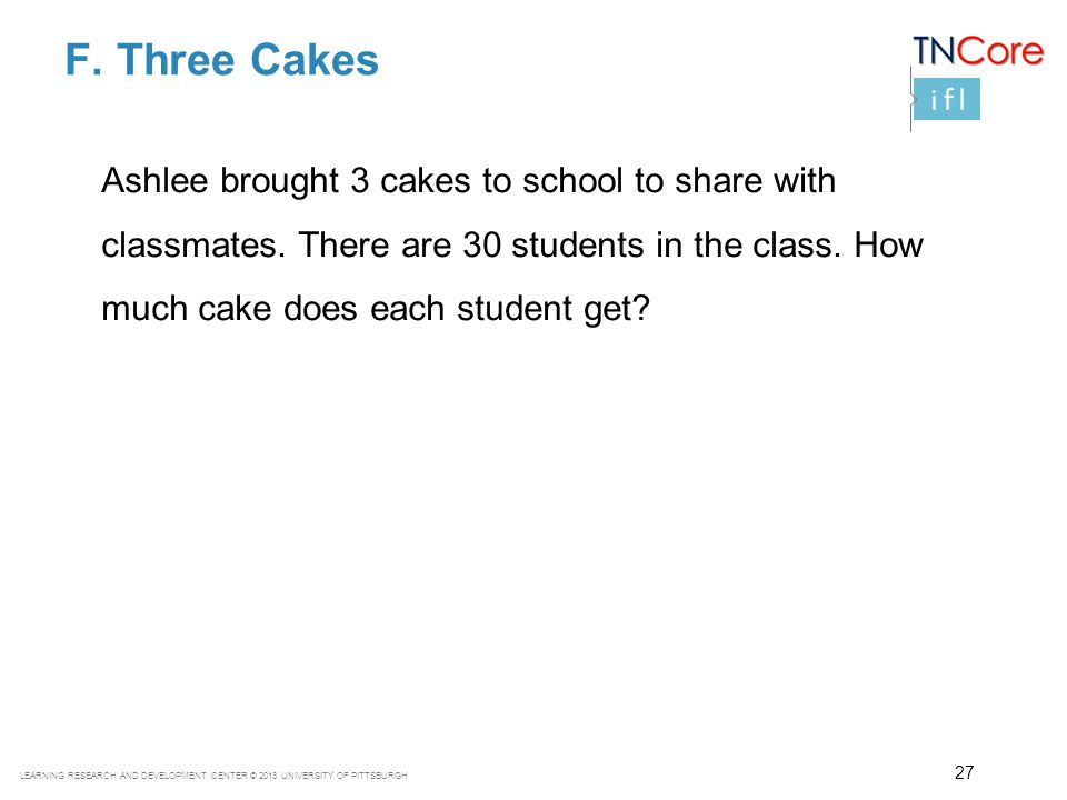 F. Three Cakes Ashlee brought 3 cakes to school to share with classmates. There are 30 students in the class. How much cake does each student get