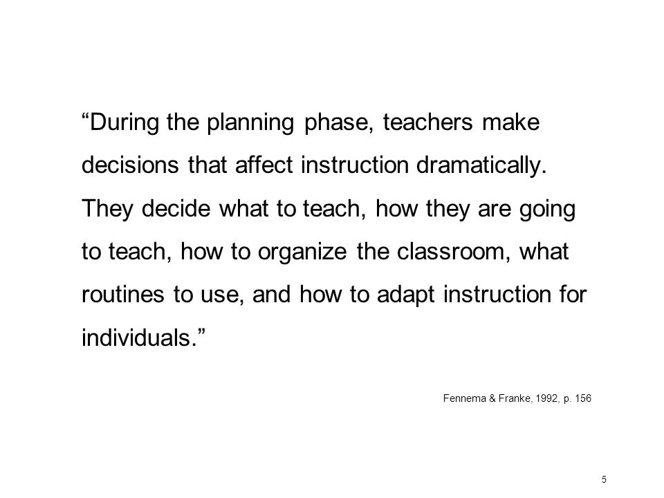 During the planning phase, teachers make decisions that affect instruction dramatically. They decide what to teach, how they are going to teach, how to organize the classroom, what routines to use, and how to adapt instruction for individuals.