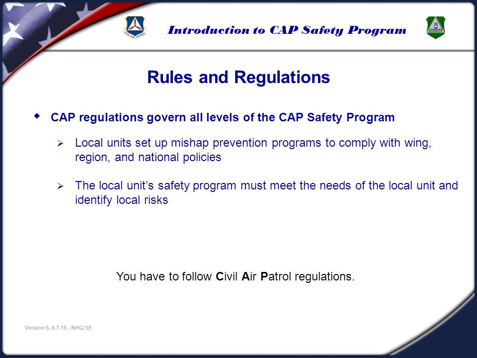 U.S Civil Air Patrol 3/25/2017. Rules and Regulations. CAP regulations govern all levels of the CAP Safety Program.