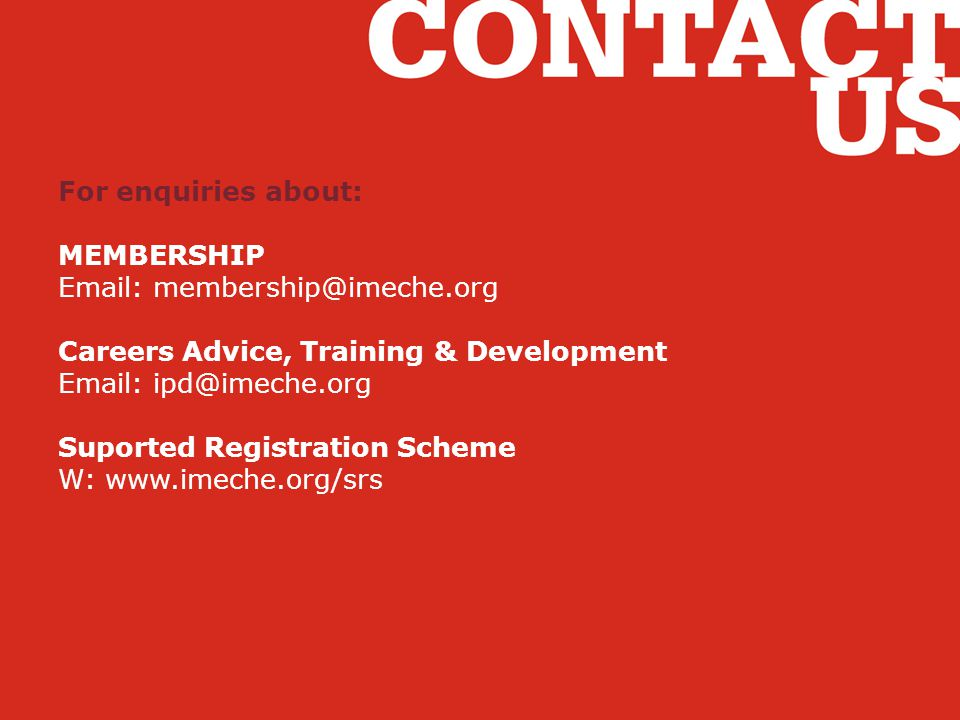 For enquiries about: MEMBERSHIP. Email: membership@imeche.org. Careers Advice, Training & Development.