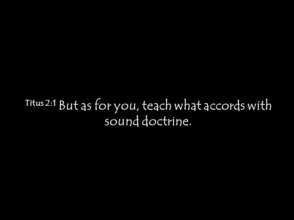 Titus 2:1 But as for you, teach what accords with sound doctrine.