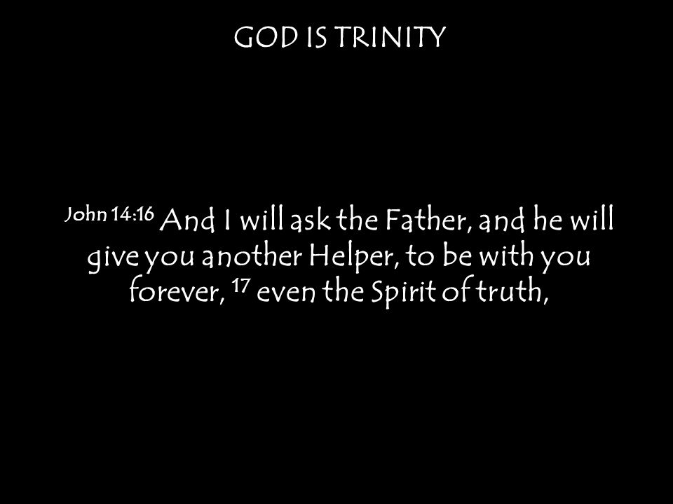 GOD IS TRINITY John 14:16 And I will ask the Father, and he will give you another Helper, to be with you forever, 17 even the Spirit of truth,