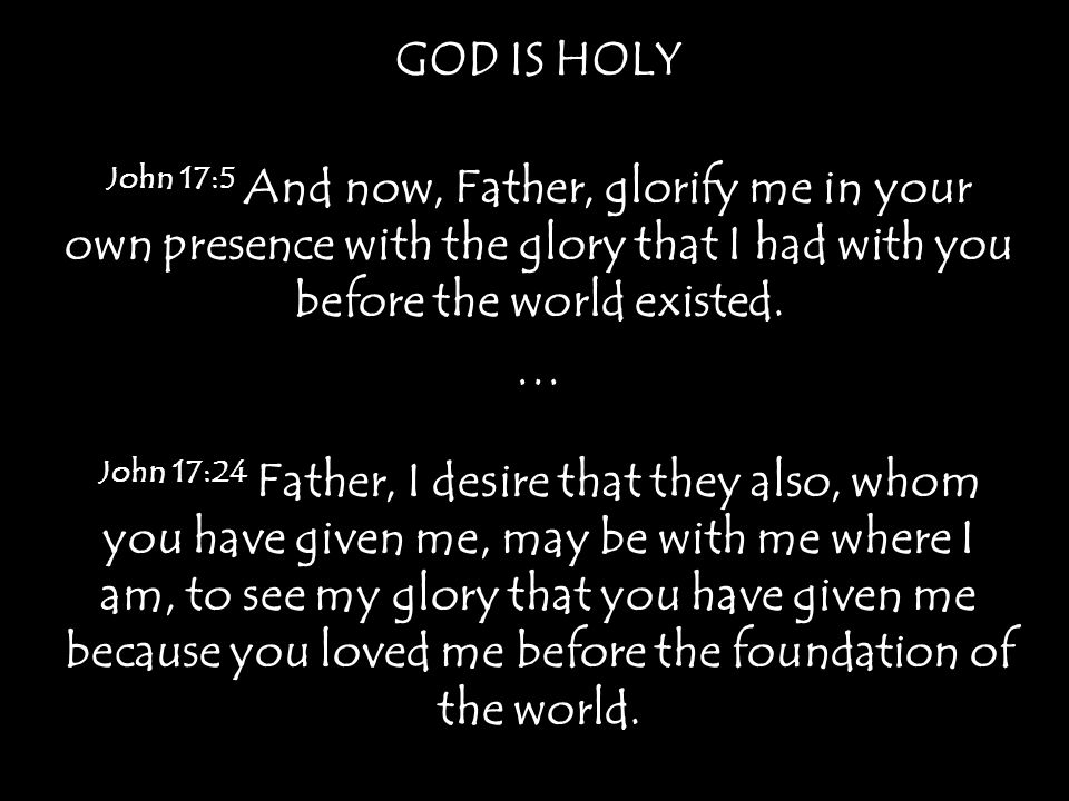 GOD IS HOLY John 17:5 And now, Father, glorify me in your own presence with the glory that I had with you before the world existed.