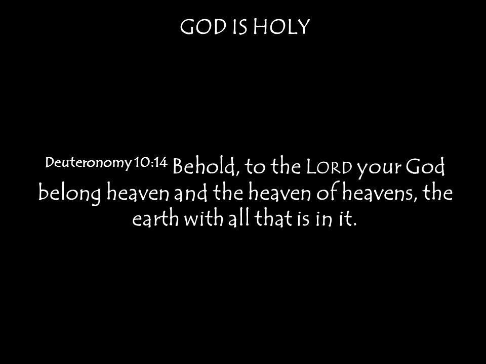 GOD IS HOLY Deuteronomy 10:14 Behold, to the Lord your God belong heaven and the heaven of heavens, the earth with all that is in it.
