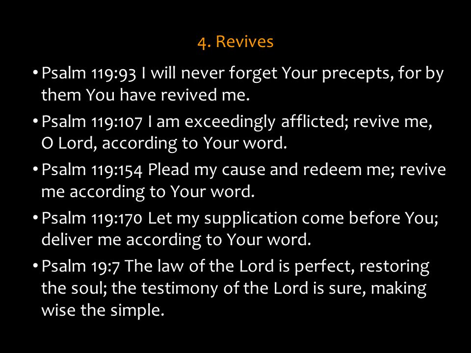 4. Revives Psalm 119:93 I will never forget Your precepts, for by them You have revived me.