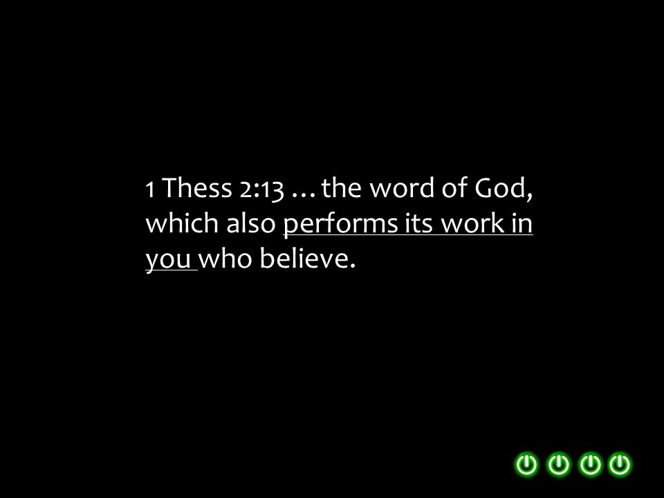 1 Thess 2:13 …the word of God, which also performs its work in you who believe.