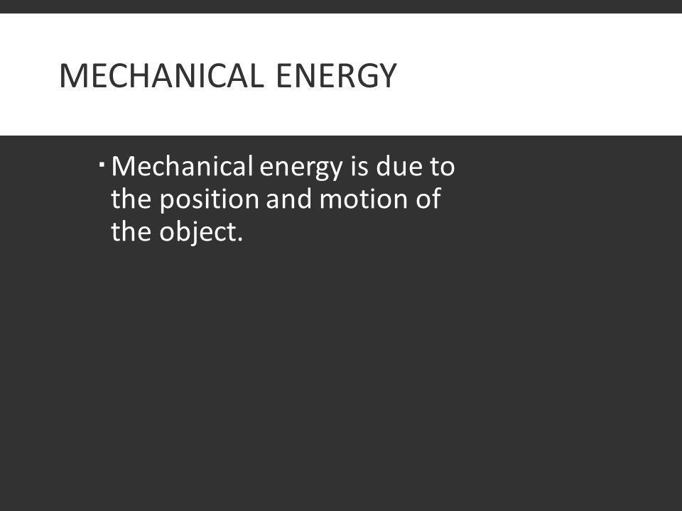 Mechanical Energy Mechanical energy is due to the position and motion of the object.