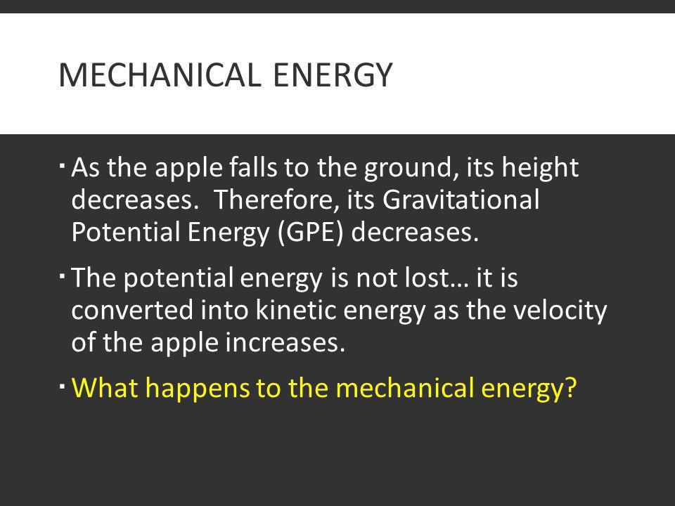 Mechanical Energy As the apple falls to the ground, its height decreases. Therefore, its Gravitational Potential Energy (GPE) decreases.